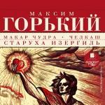 Максим Горький | Макар Чудра • Челкаш • Старуха Изергиль